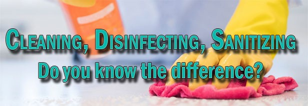 Know the difference between cleaning, disinfecting, and sanitizing